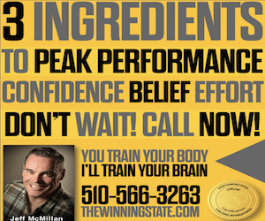 "Jeff McMillan trains student-athletes to perform at peak performance. ""You train your body, I'll train your brain!"" Get Jeff's ""The Winning State"" 3 Secrets to Peak Performance tips. Call 510-566-3263 Today."